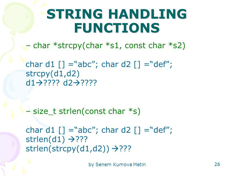 by Senem Kumova Metin 26 STRING HANDLING FUNCTIONS –char *strcpy(char *s1, const char *s2) char d1 [] = abc ; char d2 [] = def ; strcpy(d1,d2) d1  .