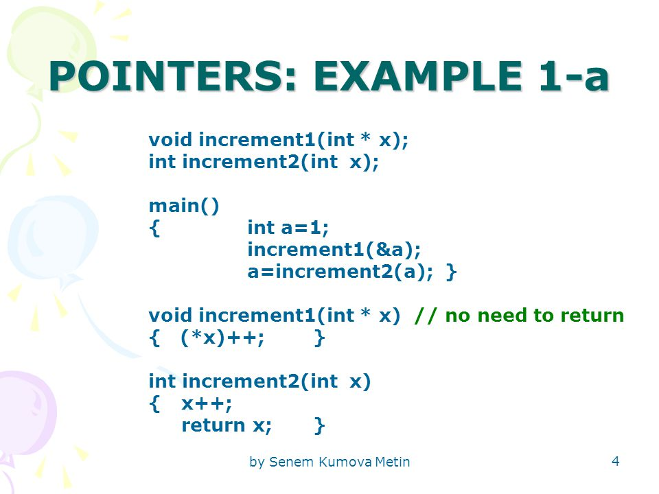 by Senem Kumova Metin 4 POINTERS: EXAMPLE 1-a void increment1(int * x); int increment2(int x); main() { int a=1; increment1(&a); a=increment2(a);} voi