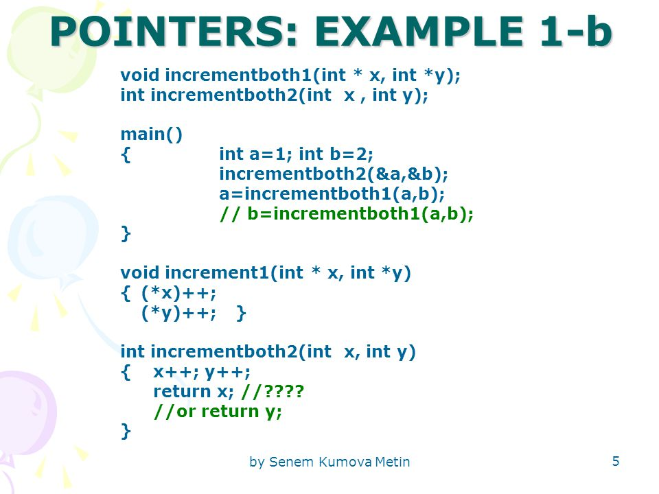 by Senem Kumova Metin 5 POINTERS: EXAMPLE 1-b void incrementboth1(int * x, int *y); int incrementboth2(int x, int y); main() { int a=1; int b=2; incre