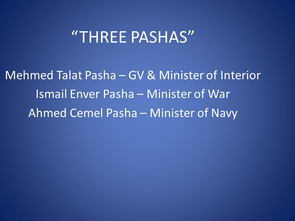 """THREE PASHAS"" Mehmed Talat Pasha – GV & Minister of Interior Ismail Enver Pasha – Minister of War Ahmed Cemel Pasha – Minister of Navy"