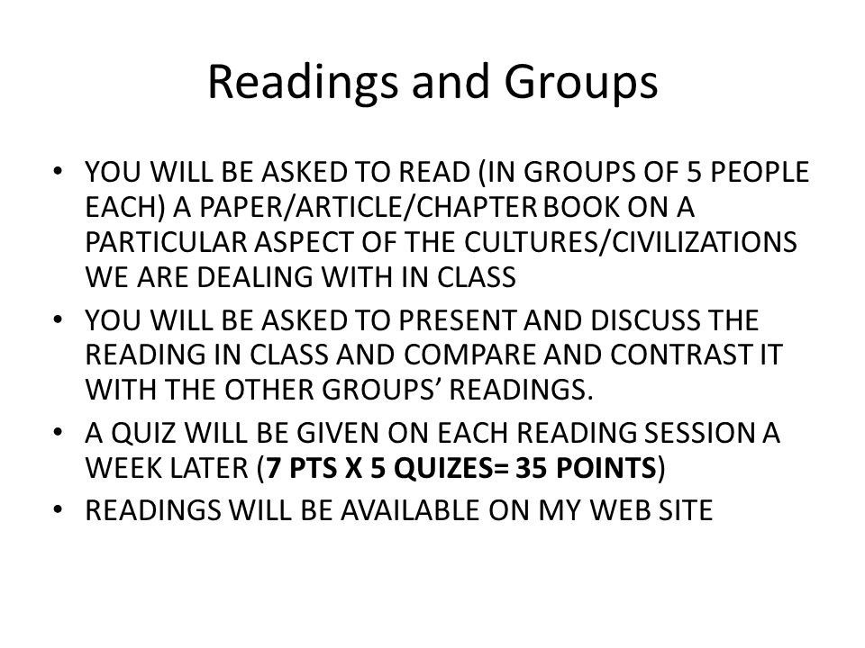 Readings and Groups YOU WILL BE ASKED TO READ (IN GROUPS OF 5 PEOPLE EACH) A PAPER/ARTICLE/CHAPTER BOOK ON A PARTICULAR ASPECT OF THE CULTURES/CIVILIZ