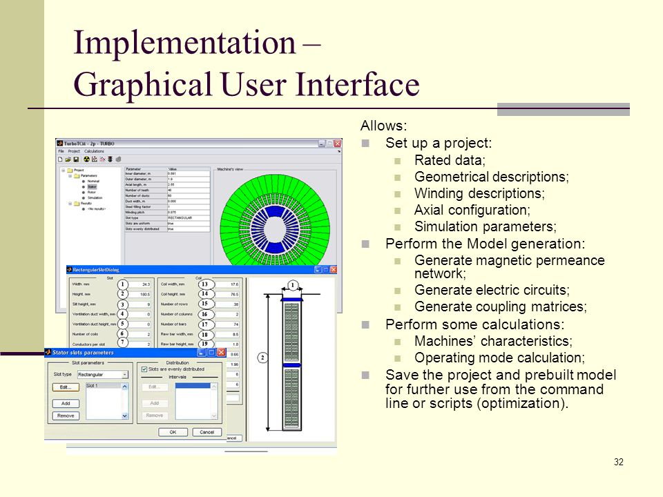 32 Implementation – Graphical User Interface Allows: Set up a project: Rated data; Geometrical descriptions; Winding descriptions; Axial configuration; Simulation parameters; Perform the Model generation: Generate magnetic permeance network; Generate electric circuits; Generate coupling matrices; Perform some calculations: Machines' characteristics; Operating mode calculation; Save the project and prebuilt model for further use from the command line or scripts (optimization).