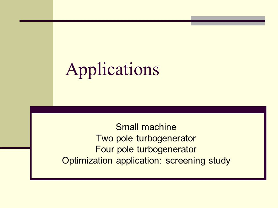 Applications Small machine Two pole turbogenerator Four pole turbogenerator Optimization application: screening study