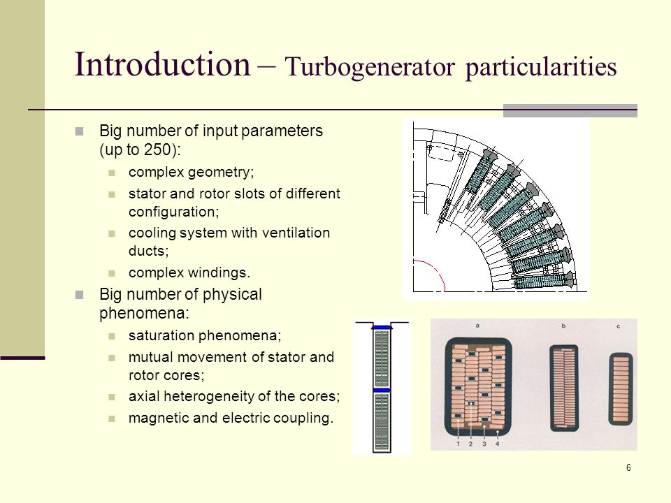 6 Introduction – Turbogenerator particularities Big number of input parameters (up to 250): complex geometry; stator and rotor slots of different configuration; cooling system with ventilation ducts; complex windings.