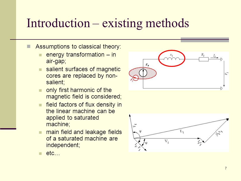 7 Introduction – existing methods Assumptions to classical theory: energy transformation – in air-gap; salient surfaces of magnetic cores are replaced by non- salient; only first harmonic of the magnetic field is considered; field factors of flux density in the linear machine can be applied to saturated machine; main field and leakage fields of a saturated machine are independent; etc…