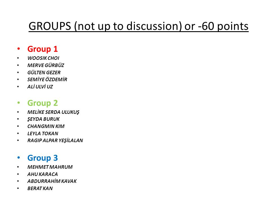 GROUPS (not up to discussion) or -60 points Group 1 WOOSIK CHOI MERVE GÜRBÜZ GÜLTEN GEZER SEMİYE ÖZDEMİR ALİ ULVİ UZ Group 2 MELİKE SERDA ULUKUŞ ŞEYDA BURUK CHANGMIN KIM LEYLA TOKAN RAGIP ALPAR YEŞİLALAN Group 3 MEHMET MAHRUM AHU KARACA ABDURRAHİM KAVAK BERAT KAN