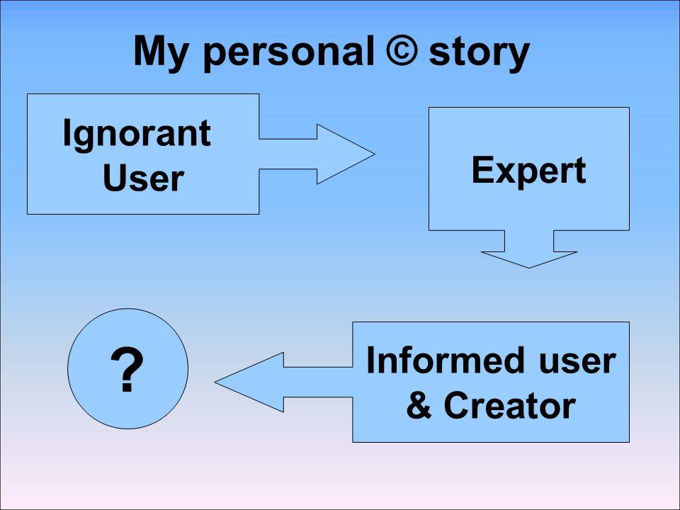 My personal © story Ignorant User Expert Informed user & Creator