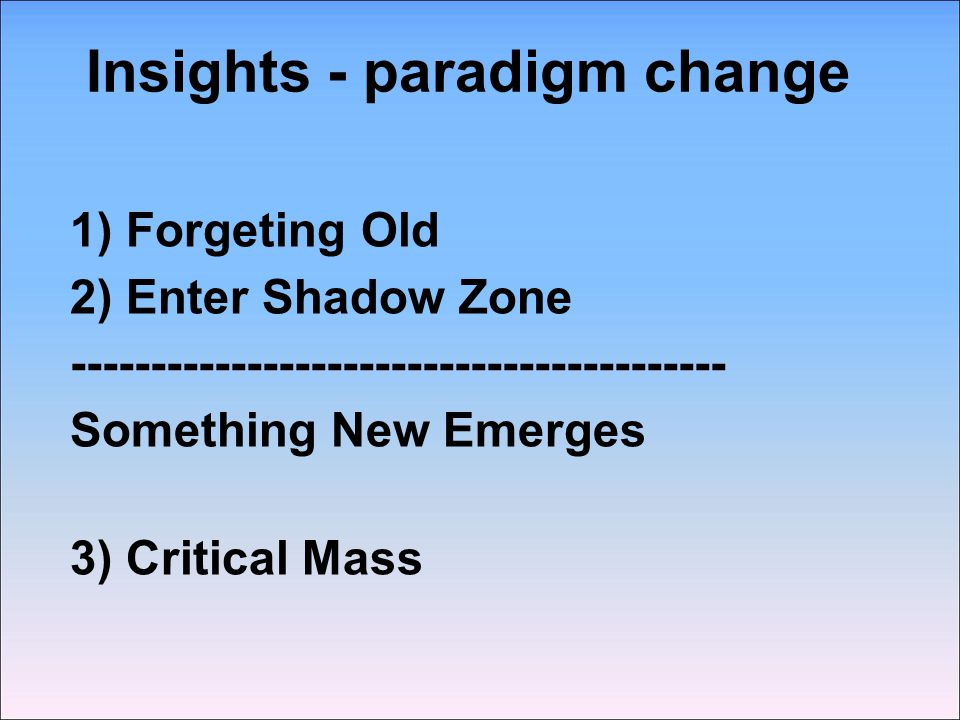 Insights - paradigm change 1) Forgeting Old 2) Enter Shadow Zone ----------------------------------------- Something New Emerges 3) Critical Mass