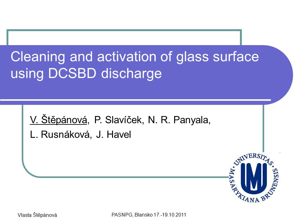 Vlasta Štěpánová PASNPG, Blansko 17.-19.10.2011 Cleaning and activation of glass surface using DCSBD discharge V.