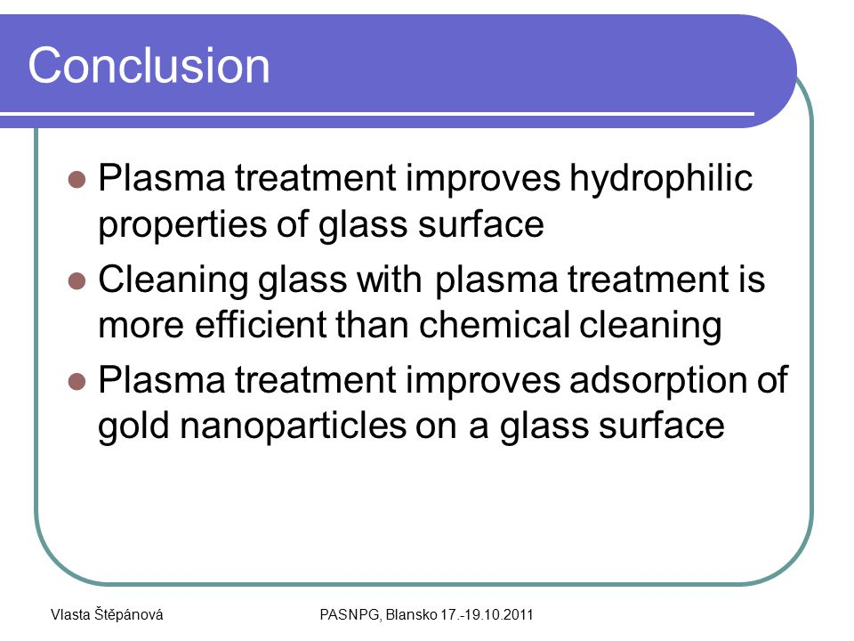 Vlasta ŠtěpánováPASNPG, Blansko 17.-19.10.2011 Conclusion Plasma treatment improves hydrophilic properties of glass surface Cleaning glass with plasma treatment is more efficient than chemical cleaning Plasma treatment improves adsorption of gold nanoparticles on a glass surface