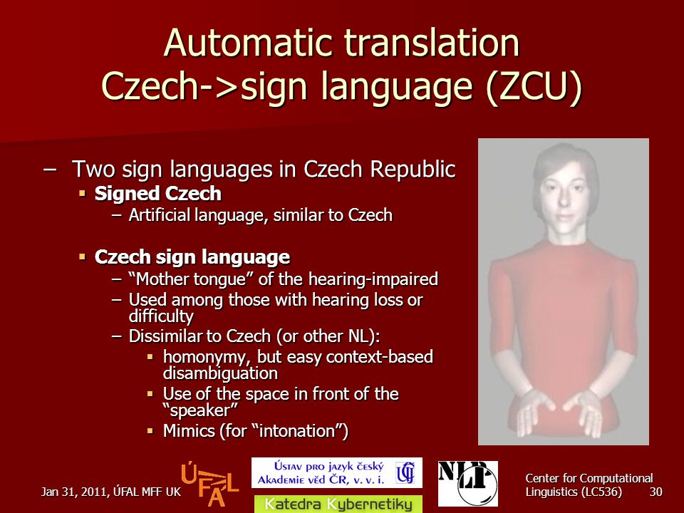 Jan 31, 2011, ÚFAL MFF UK Center for Computational Linguistics (LC536) 30 Automatic translation Czech->sign language (ZCU) – Two sign languages in Czech Republic  Signed Czech –Artificial language, similar to Czech  Czech sign language – Mother tongue of the hearing-impaired –Used among those with hearing loss or difficulty –Dissimilar to Czech (or other NL):  homonymy, but easy context-based disambiguation  Use of the space in front of the speaker  Mimics (for intonation )