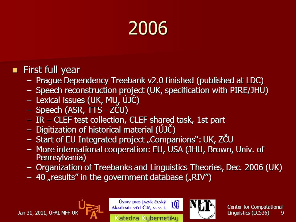 "Jan 31, 2011, ÚFAL MFF UK Center for Computational Linguistics (LC536) 9 2006 First full year First full year –Prague Dependency Treebank v2.0 finished (published at LDC) –Speech reconstruction project (UK, specification with PIRE/JHU) –Lexical issues (UK, MU, ÚJČ) –Speech (ASR, TTS - ZČU) –IR – CLEF test collection, CLEF shared task, 1st part –Digitization of historical material (ÚJČ) –Start of EU Integrated project ""Companions : UK, ZČU –More international cooperation: EU, USA (JHU, Brown, Univ."