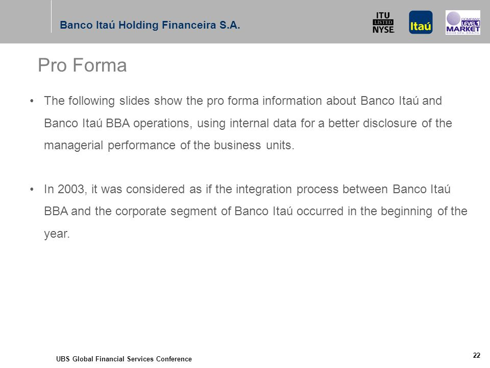 UBS Global Financial Services Conference 22 The following slides show the pro forma information about Banco Itaú and Banco Itaú BBA operations, using internal data for a better disclosure of the managerial performance of the business units.