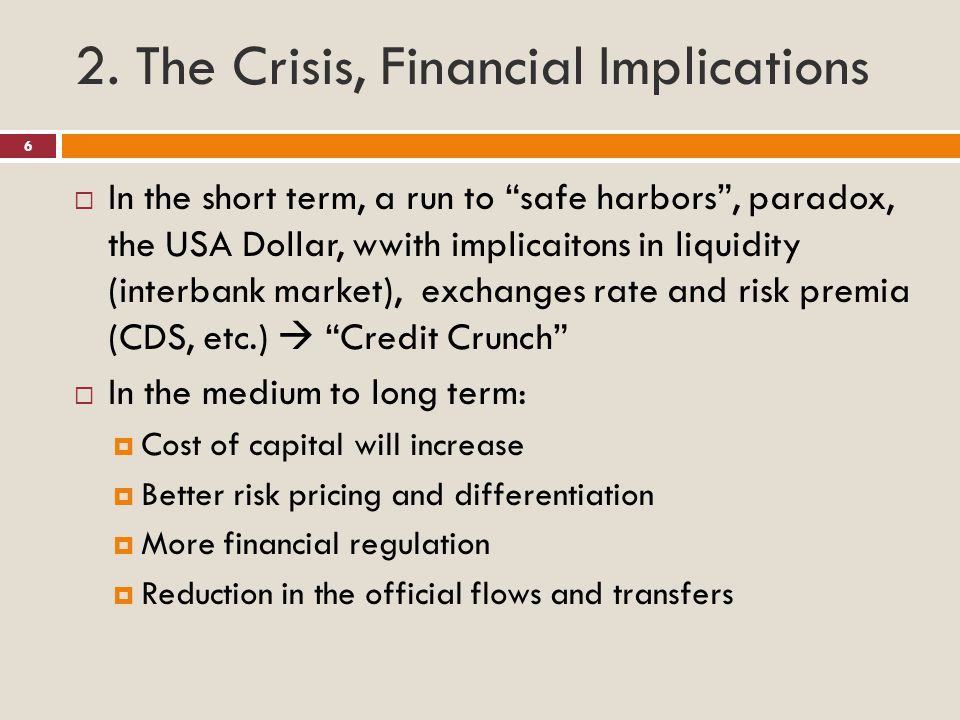 "2. The Crisis, Financial Implications  In the short term, a run to ""safe harbors"", paradox, the USA Dollar, wwith implicaitons in liquidity (interban"