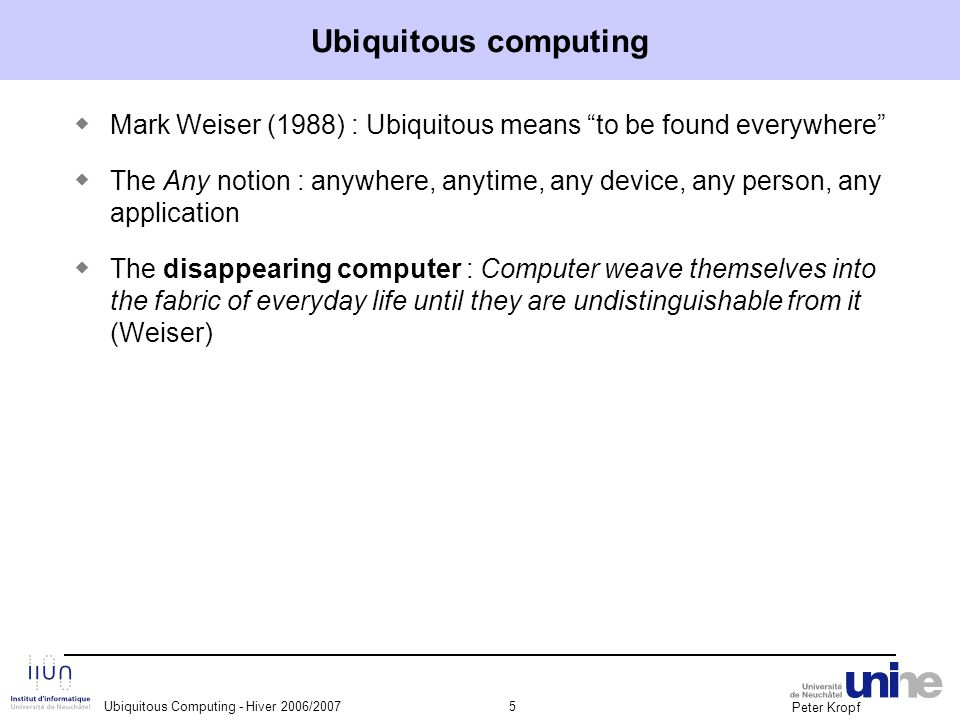 """Peter Kropf Ubiquitous Computing - Hiver 2006/20075 Ubiquitous computing ◆ Mark Weiser (1988) : Ubiquitous means """"to be found everywhere"""" ◆ The Any no"""