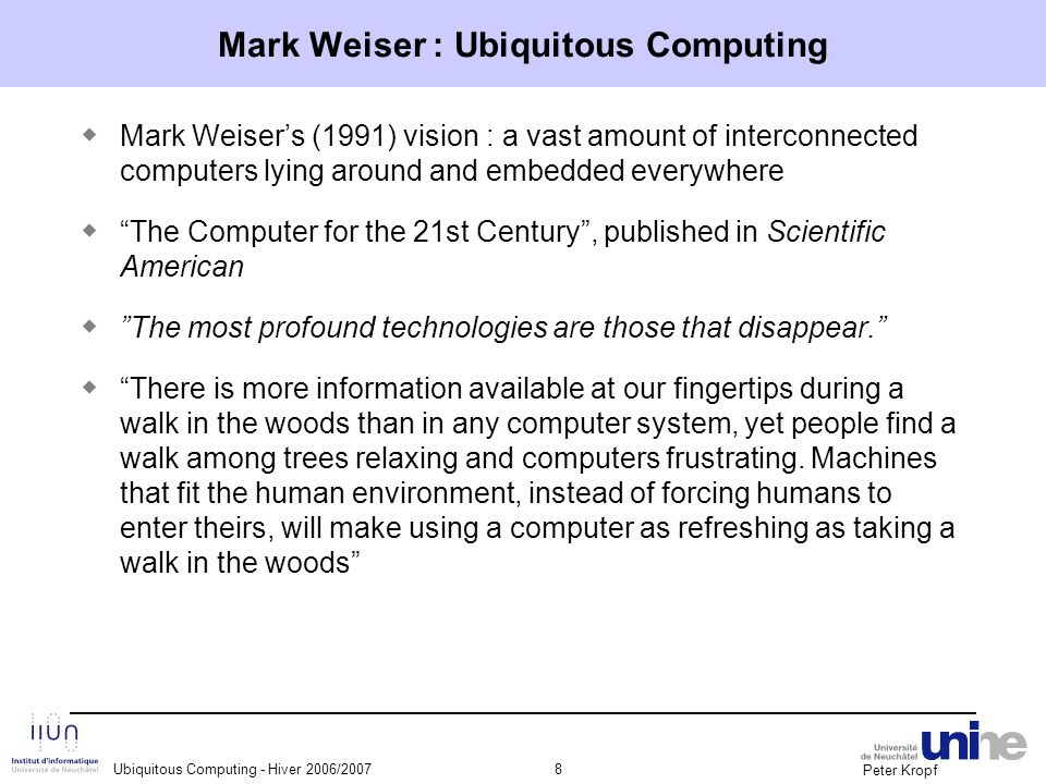Peter Kropf Ubiquitous Computing - Hiver 2006/20079 Mark Weiser : Ubiquitous Computing ◆ What's his main message.