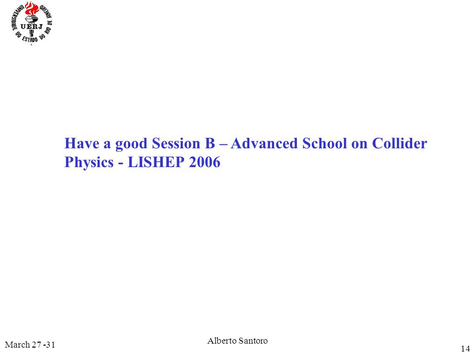 March 27 -31 Alberto Santoro 14 Have a good Session B – Advanced School on Collider Physics - LISHEP 2006