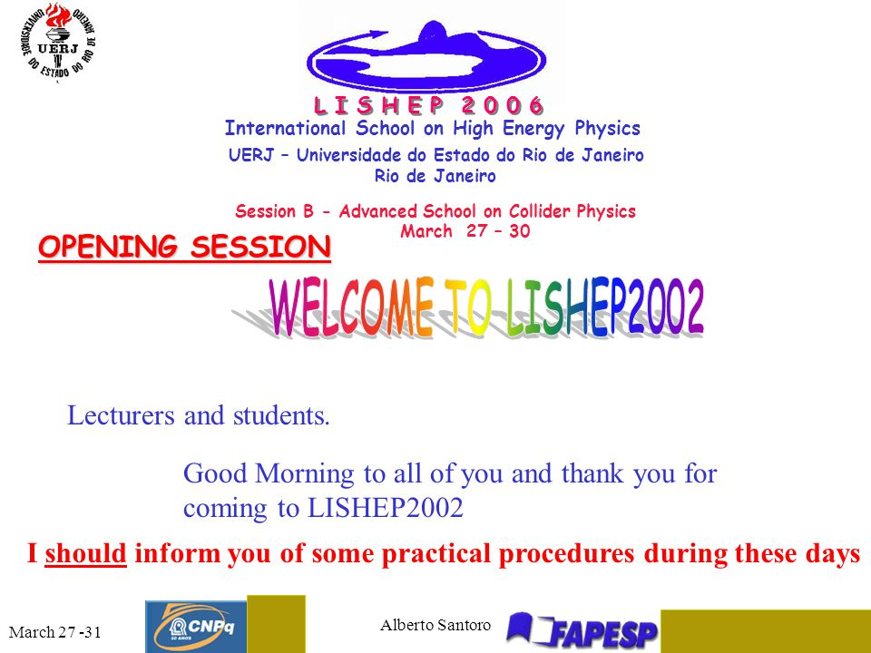March 27 -31 Alberto Santoro 2 International School on High Energy Physics UERJ – Universidade do Estado do Rio de Janeiro Rio de Janeiro Session B - Advanced School on Collider Physics March 27 – 30 L I S H E P 2 0 0 6 OPENING SESSION Good Morning to all of you and thank you for coming to LISHEP2002 Lecturers and students.