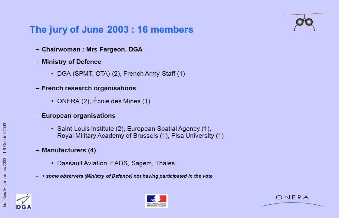 Journées Micro-drones 2003 - 1-3 Octobre 2003 The jury of June 2003 : 16 members –Chairwoman : Mrs Fargeon, DGA –Ministry of Defence DGA (SPMT, CTA) (2), French Army Staff (1) –French research organisations ONERA (2), École des Mines (1) –European organisations Saint-Louis Institute (2), European Spatial Agency (1), Royal Military Academy of Brussels (1), Pisa University (1) –Manufacturers (4) Dassault Aviation, EADS, Sagem, Thales –+ some observers (Ministry of Defence) not having participated in the vote
