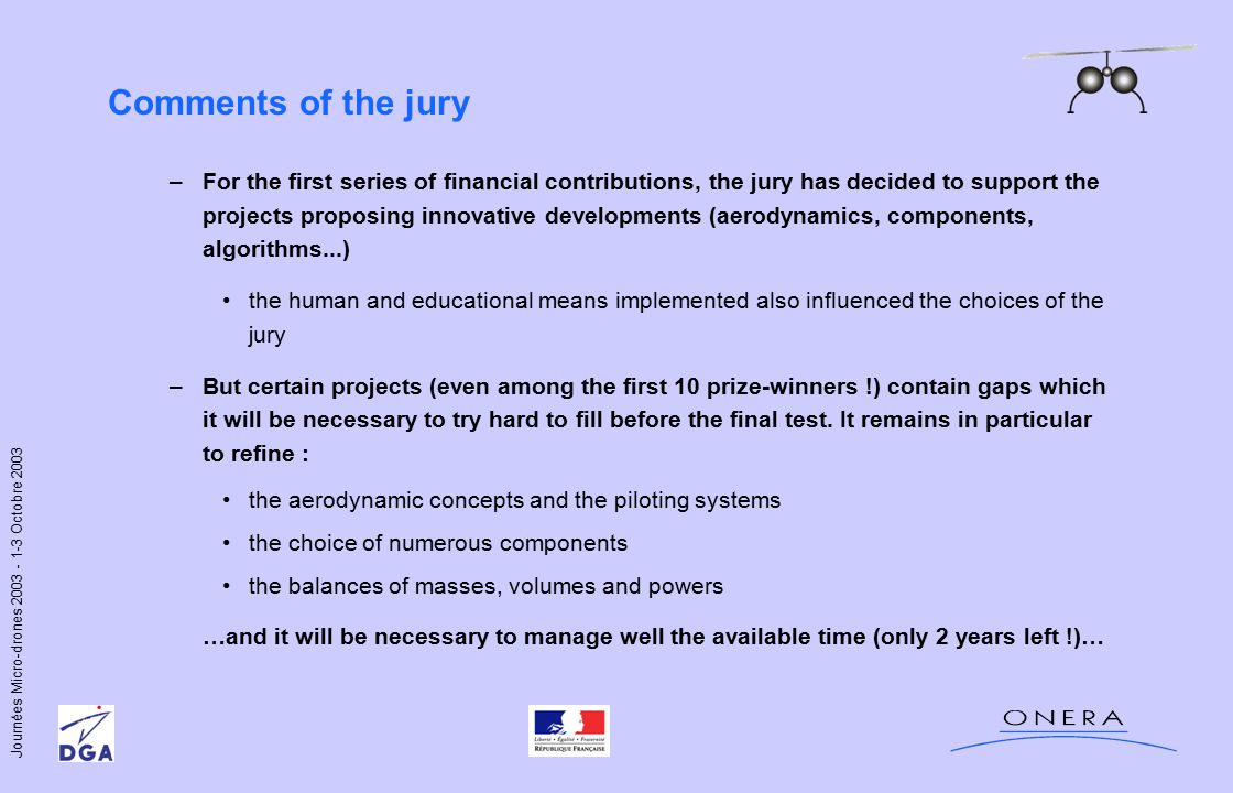 Journées Micro-drones 2003 - 1-3 Octobre 2003 Comments of the jury –For the first series of financial contributions, the jury has decided to support the projects proposing innovative developments (aerodynamics, components, algorithms...) the human and educational means implemented also influenced the choices of the jury –But certain projects (even among the first 10 prize-winners !) contain gaps which it will be necessary to try hard to fill before the final test.
