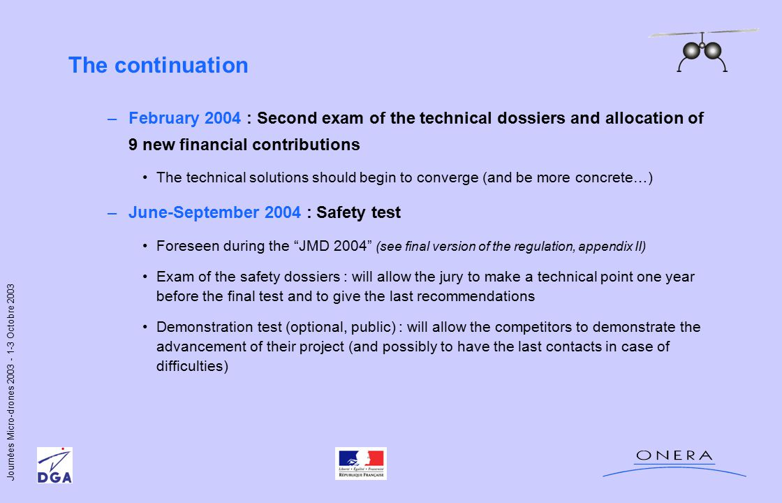Journées Micro-drones 2003 - 1-3 Octobre 2003 The continuation –February 2004 : Second exam of the technical dossiers and allocation of 9 new financial contributions The technical solutions should begin to converge (and be more concrete…) –June-September 2004 : Safety test Foreseen during the JMD 2004 (see final version of the regulation, appendix II) Exam of the safety dossiers : will allow the jury to make a technical point one year before the final test and to give the last recommendations Demonstration test (optional, public) : will allow the competitors to demonstrate the advancement of their project (and possibly to have the last contacts in case of difficulties)