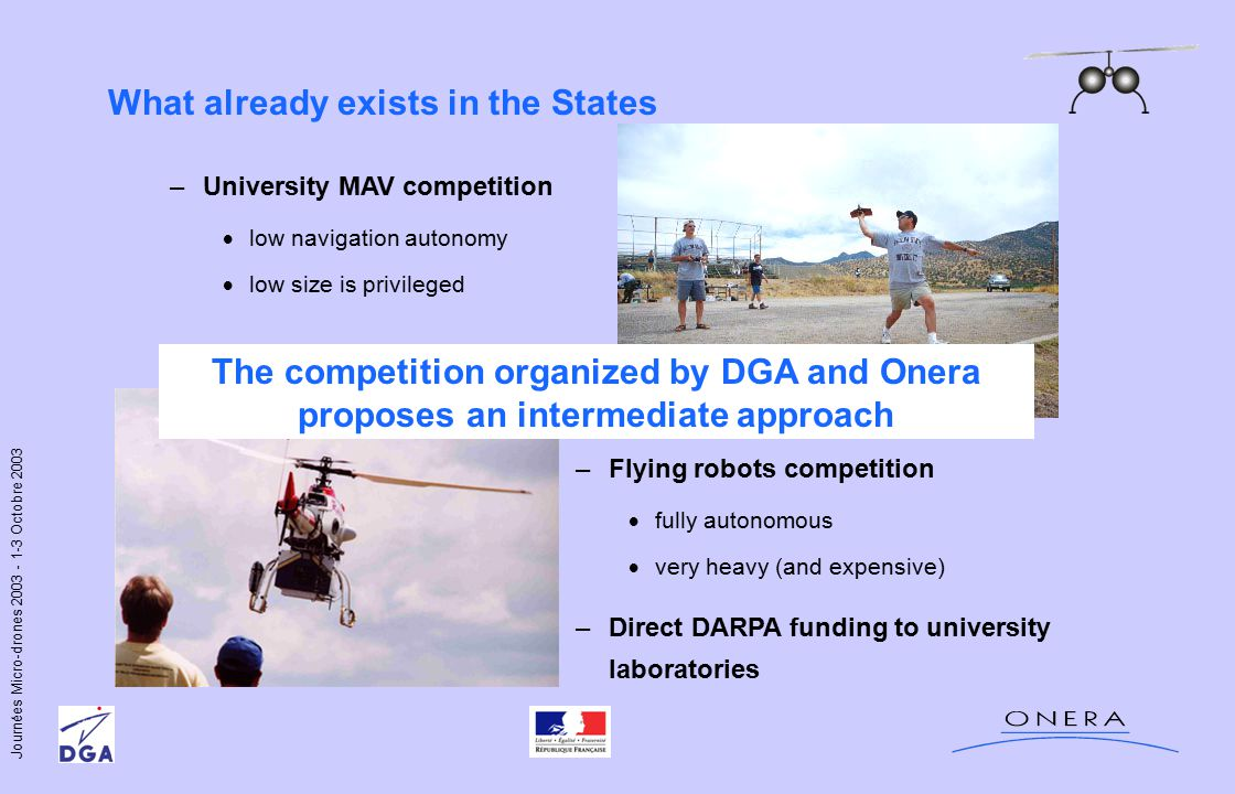 Journées Micro-drones 2003 - 1-3 Octobre 2003 What already exists in the States –University MAV competition  low navigation autonomy  low size is privileged –Flying robots competition  fully autonomous  very heavy (and expensive) –Direct DARPA funding to university laboratories The competition organized by DGA and Onera proposes an intermediate approach