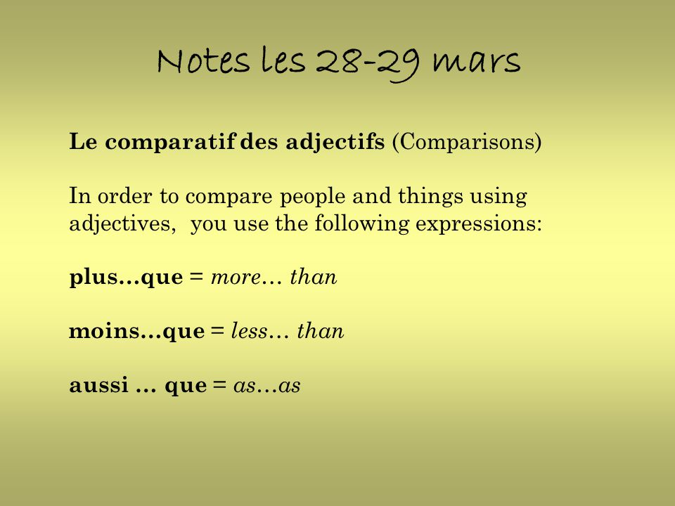 Notes les 28-29 mars Le comparatif des adjectifs (Comparisons) In order to compare people and things using adjectives, you use the following expressio