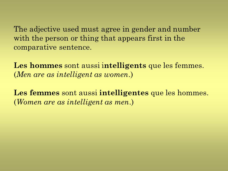 The adjective used must agree in gender and number with the person or thing that appears first in the comparative sentence. Les hommes sont aussi i nt