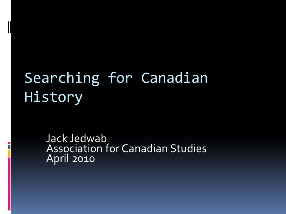 Searching for Canadian History Jack Jedwab Association for Canadian Studies April 2010