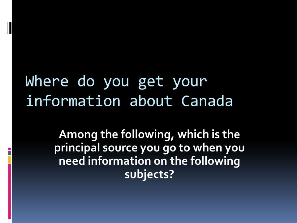 Where do you get your information about Canada Among the following, which is the principal source you go to when you need information on the following subjects