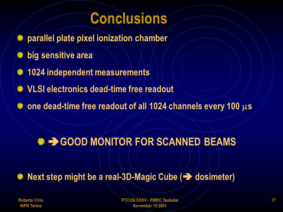 PTCOG XXXV - PMRC Tsukuba November 15 2001 Roberto Cirio INFN Torino 17 Conclusions parallel plate pixel ionization chamber big sensitive area 1024 independent measurements VLSI electronics dead-time free readout one dead-time free readout of all 1024 channels every 100  s  GOOD MONITOR FOR SCANNED BEAMS Next step might be a real-3D-Magic Cube (  dosimeter)