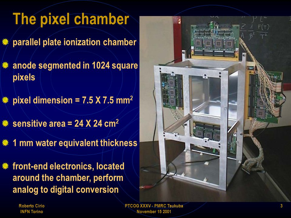 PTCOG XXXV - PMRC Tsukuba November 15 2001 Roberto Cirio INFN Torino 3 The pixel chamber parallel plate ionization chamber anode segmented in 1024 square pixels pixel dimension = 7.5 X 7.5 mm 2 sensitive area = 24 X 24 cm 2 1 mm water equivalent thickness front-end electronics, located around the chamber, perform analog to digital conversion
