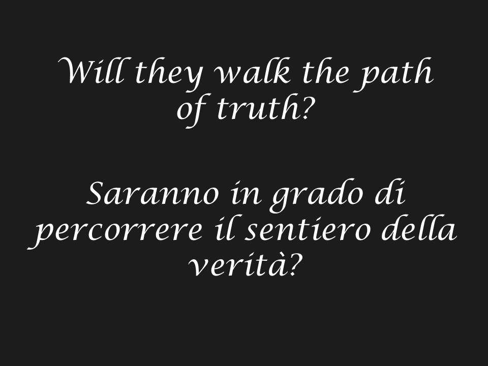 Will they walk the path of truth Saranno in grado di percorrere il sentiero della verità