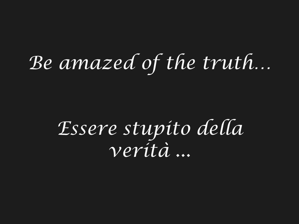 Be amazed of the truth… Essere stupito della verità...