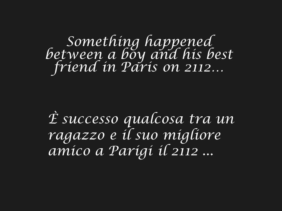 Something happened between a boy and his best friend in Paris on 2112… È successo qualcosa tra un ragazzo e il suo migliore amico a Parigi il 2112...