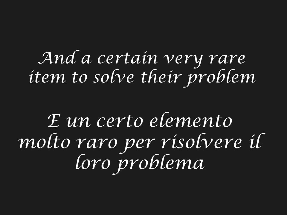 And a certain very rare item to solve their problem E un certo elemento molto raro per risolvere il loro problema