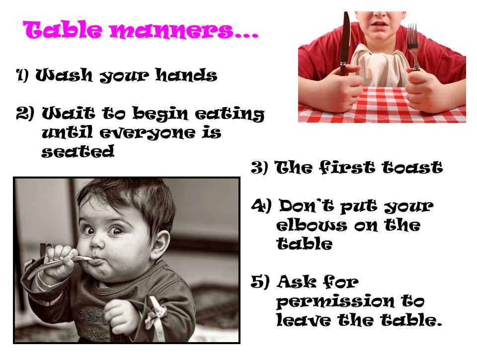 Table manners… 1) Wash your hands 2) Wait to begin eating until everyone is seated 3) The first toast 4) Don't put your elbows on the table 5) Ask for permission to leave the table.