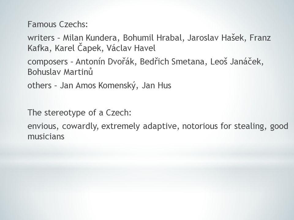 Famous Czechs: writers – Milan Kundera, Bohumil Hrabal, Jaroslav Hašek, Franz Kafka, Karel Čapek, Václav Havel composers – Antonín Dvořák, Bedřich Smetana, Leoš Janáček, Bohuslav Martinů others – Jan Amos Komenský, Jan Hus The stereotype of a Czech: envious, cowardly, extremely adaptive, notorious for stealing, good musicians