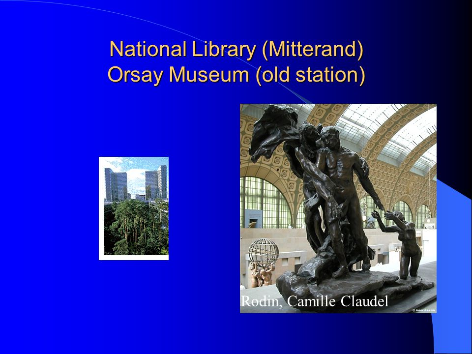 National Library (Mitterand) Orsay Museum (old station) Rodin, Camille Claudel