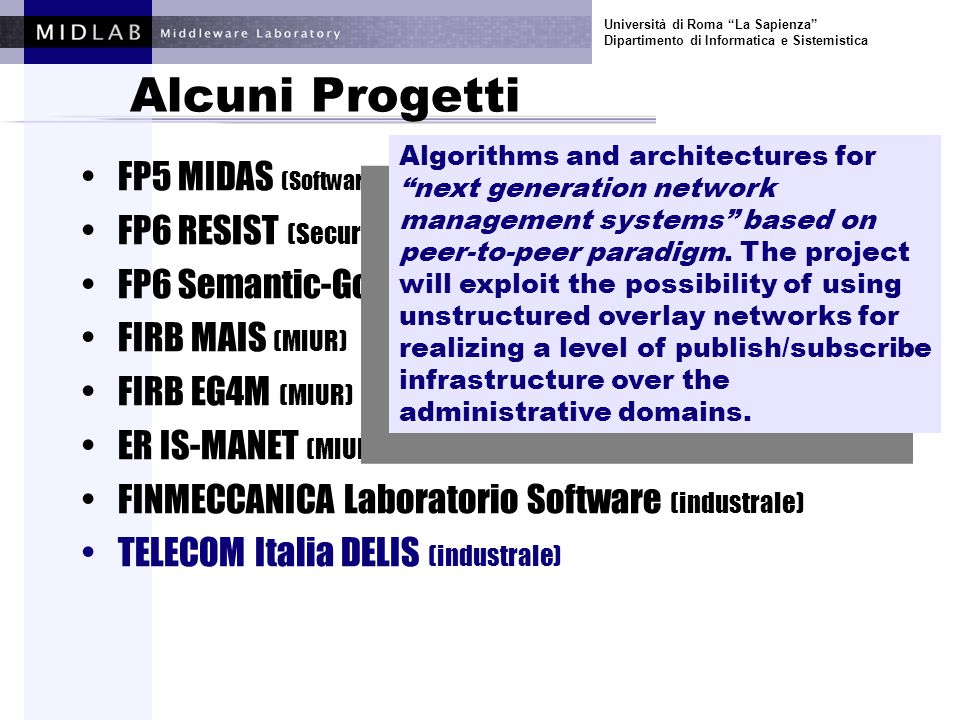Università di Roma La Sapienza Dipartimento di Informatica e Sistemistica Alcuni Progetti FP5 MIDAS (Software and Services) FP6 RESIST (Security and Dependability) FP6 Semantic-Gov (E-gov) FIRB MAIS (MIUR) FIRB EG4M (MIUR) ER IS-MANET (MIUR) FINMECCANICA Laboratorio Software (industrale) TELECOM Italia DELIS (industrale) Algorithms and architectures for next generation network management systems based on peer-to-peer paradigm.