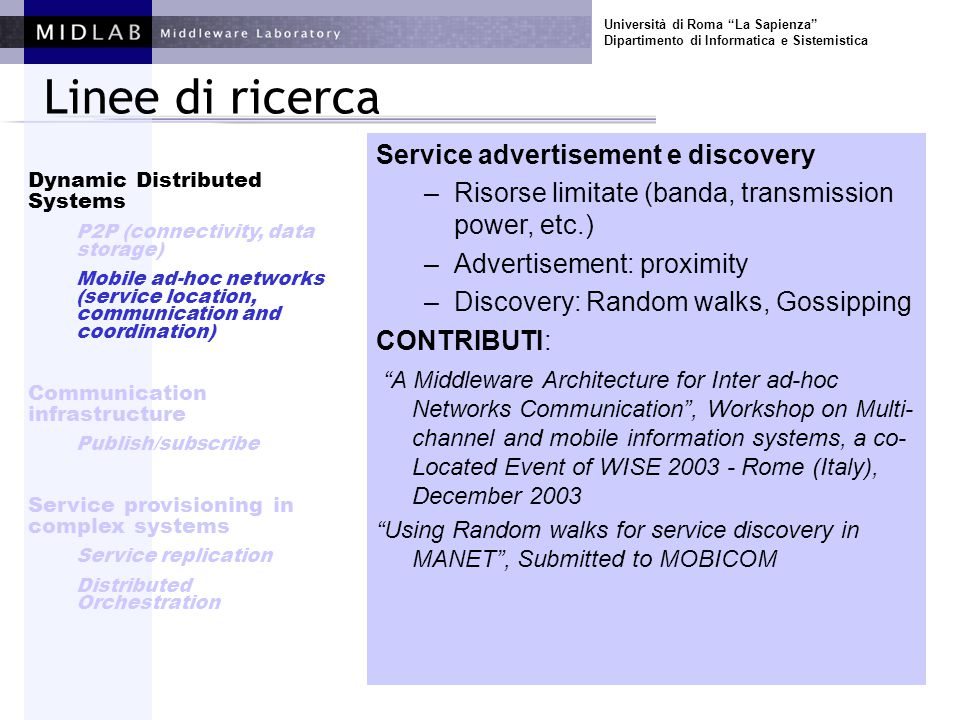 Università di Roma La Sapienza Dipartimento di Informatica e Sistemistica Linee di ricerca Service advertisement e discovery –Risorse limitate (banda, transmission power, etc.) –Advertisement: proximity –Discovery: Random walks, Gossipping CONTRIBUTI: A Middleware Architecture for Inter ad-hoc Networks Communication , Workshop on Multi- channel and mobile information systems, a co- Located Event of WISE 2003 - Rome (Italy), December 2003 Using Random walks for service discovery in MANET , Submitted to MOBICOM Dynamic Distributed Systems P2P (connectivity, data storage) Mobile ad-hoc networks (service location, communication and coordination) Communication infrastructure Publish/subscribe Service provisioning in complex systems Service replication Distributed Orchestration