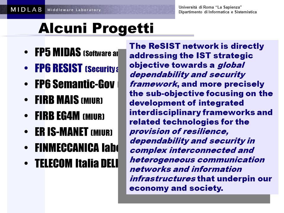 Università di Roma La Sapienza Dipartimento di Informatica e Sistemistica Alcuni Progetti FP5 MIDAS (Software and Services) FP6 RESIST (Security and Dependability) FP6 Semantic-Gov (E-gov) FIRB MAIS (MIUR) FIRB EG4M (MIUR) ER IS-MANET (MIUR) SELEX-SI FDP (industrale) FINMECCANICA Laboratorio Software (industrale) SemanticGov aims at building the infrastructure (software, models, services, etc) necessary for enabling the offering of semantic web services by public administration (PA).