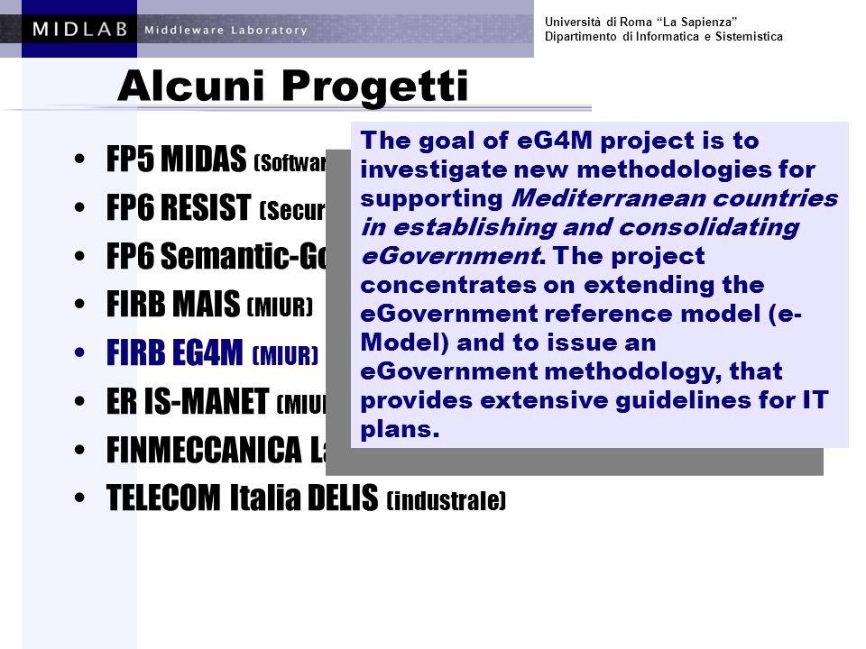 Università di Roma La Sapienza Dipartimento di Informatica e Sistemistica Alcuni Progetti FP5 MIDAS (Software and Services) FP6 RESIST (Security and Dependability) FP6 Semantic-Gov (E-gov) FIRB MAIS (MIUR) FIRB EG4M (MIUR) ER IS-MANET (MIUR) FINMECCANICA Laboratorio Software (industrale) TELECOM Italia DELIS (industrale) The IS-MANET project aims at realizing an infrastructure for the interconnection of MANETs (mobile ad-hoc networks) via satellite links.