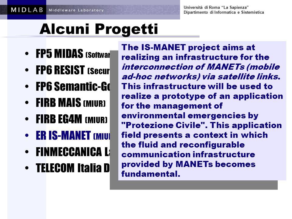Università di Roma La Sapienza Dipartimento di Informatica e Sistemistica Alcuni Progetti FP5 MIDAS (Software and Services) FP6 RESIST (Security and Dependability) FP6 Semantic-Gov (E-gov) FIRB MAIS (MIUR) FIRB EG4M (MIUR) ER IS-MANET (MIUR) FINMECCANICA Laboratorio Software (industrale) TELECOM Italia DELIS (industrale) Algorithms and architectures for scalable data dissemination in a system of systems.