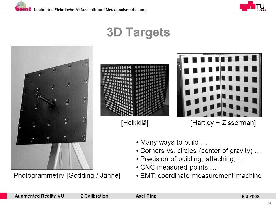 Institut für Elektrische Meßtechnik und Meßsignalverarbeitung Professor Horst Cerjak, 19.12.2005 14 8.4.2008 Augmented Reality VU 2 Calibration Axel Pinz 3D Targets [Hartley + Zisserman][Heikkilä] Photogrammetry [Godding / Jähne] Many ways to build … Corners vs.