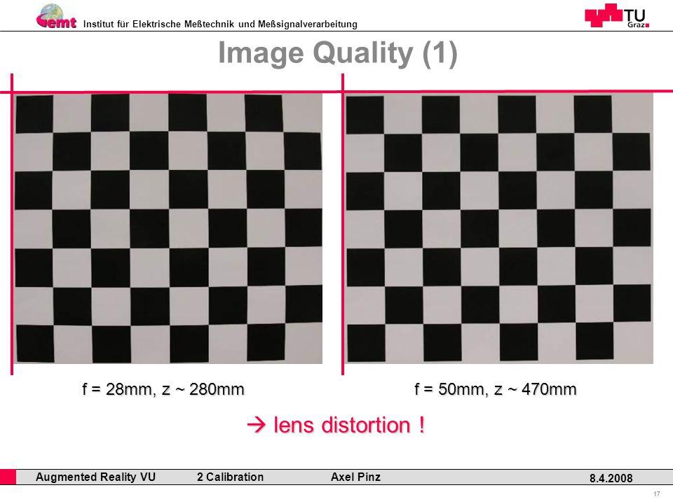 Institut für Elektrische Meßtechnik und Meßsignalverarbeitung Professor Horst Cerjak, 19.12.2005 17 8.4.2008 Augmented Reality VU 2 Calibration Axel Pinz Image Quality (1) f = 28mm, z ~ 280mm f = 50mm, z ~ 470mm  lens distortion !
