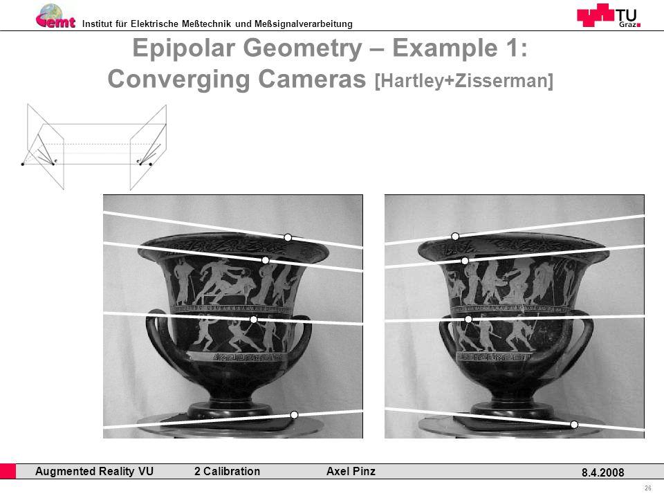 Institut für Elektrische Meßtechnik und Meßsignalverarbeitung Professor Horst Cerjak, 19.12.2005 26 8.4.2008 Augmented Reality VU 2 Calibration Axel Pinz Epipolar Geometry – Example 1: Converging Cameras [Hartley+Zisserman]