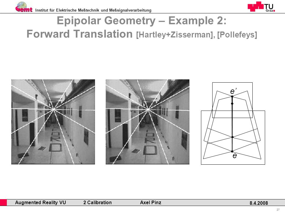 Institut für Elektrische Meßtechnik und Meßsignalverarbeitung Professor Horst Cerjak, 19.12.2005 27 8.4.2008 Augmented Reality VU 2 Calibration Axel Pinz Epipolar Geometry – Example 2: Forward Translation [Hartley+Zisserman], [Pollefeys] e e'