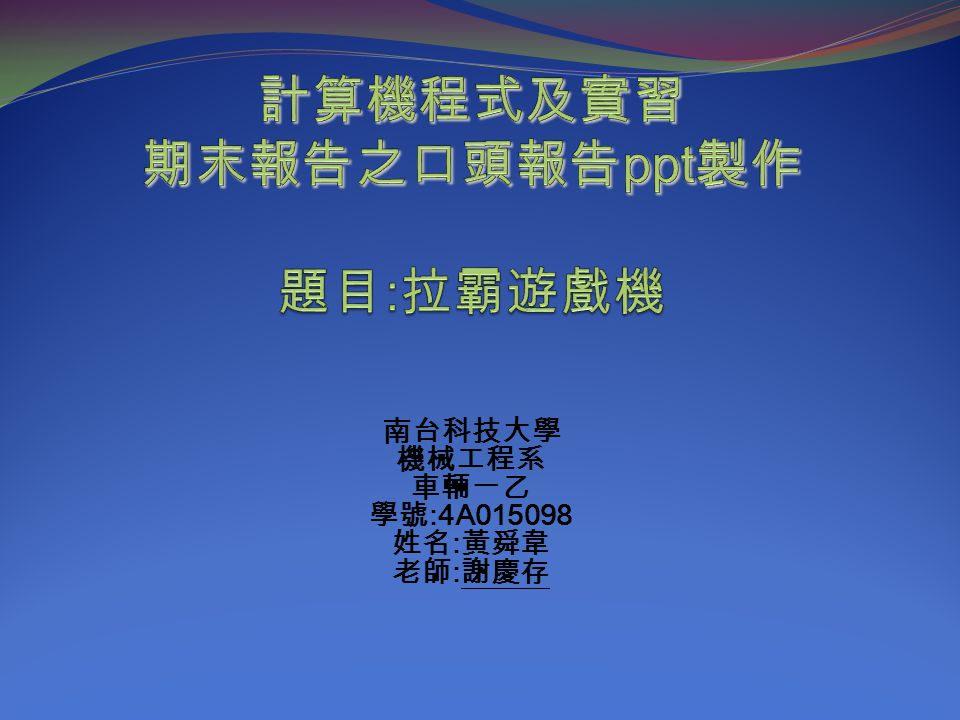 南台科技大學 機械工程系 車輛一乙 學號 :4A015098 姓名 : 黃舜韋 老師 : 謝慶存