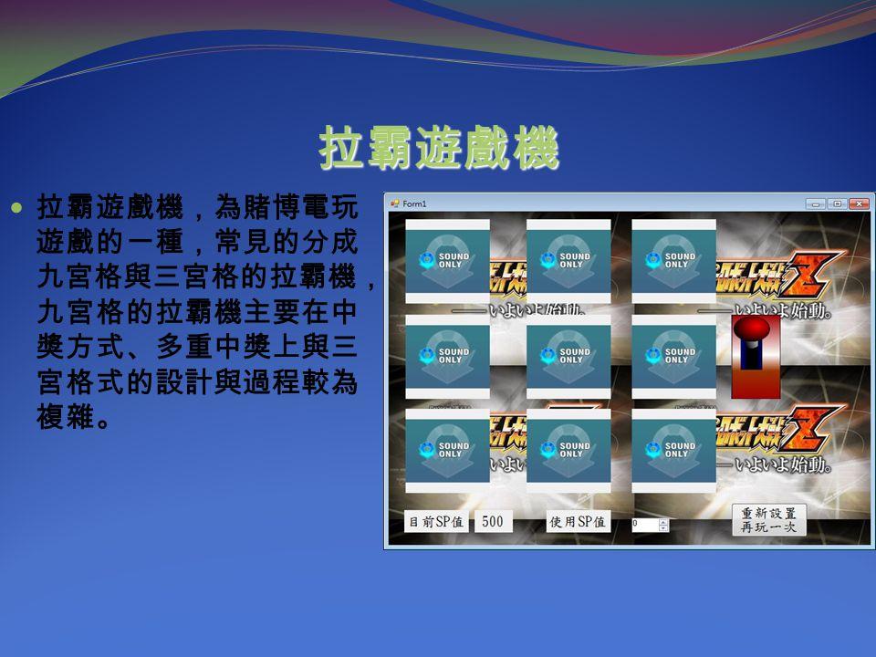 拉霸遊戲機 拉霸遊戲機,為賭博電玩 遊戲的一種,常見的分成 九宮格與三宮格的拉霸機, 九宮格的拉霸機主要在中 獎方式、多重中獎上與三 宮格式的設計與過程較為 複雜。